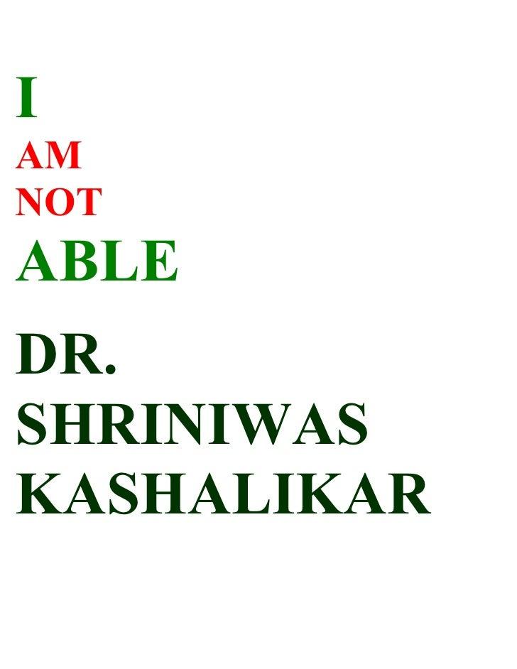 I AM NOT ABLE DR. SHRINIWAS KASHALIKAR