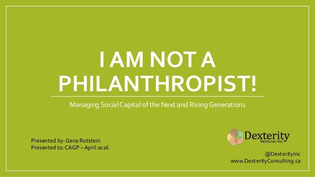 I AM NOT A PHILANTHROPIST! Managing Social Capital of the Next and Rising Generations Presented by: Gena Rotstein Presente...