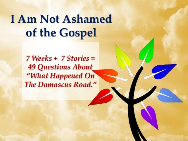 """I Am Not Ashamed of the Gospel 7 Weeks + 7 Stories = 49 Questions About """"What Happened On The Damascus Road."""""""