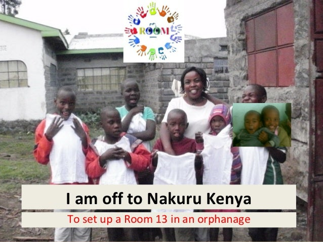 I am off to Nakuru KenyaTo set up a Room 13 in an orphanage