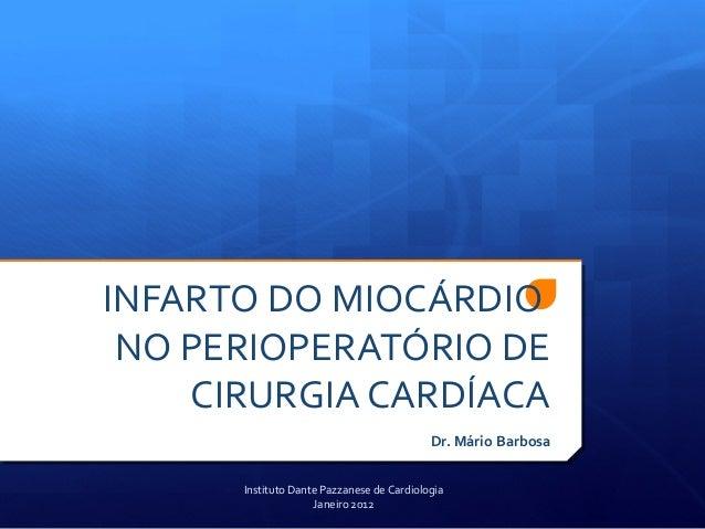 INFARTO DO MIOCÁRDIO NO PERIOPERATÓRIO DE CIRURGIA CARDÍACA Dr. Mário Barbosa Instituto Dante Pazzanese de Cardiologia Jan...