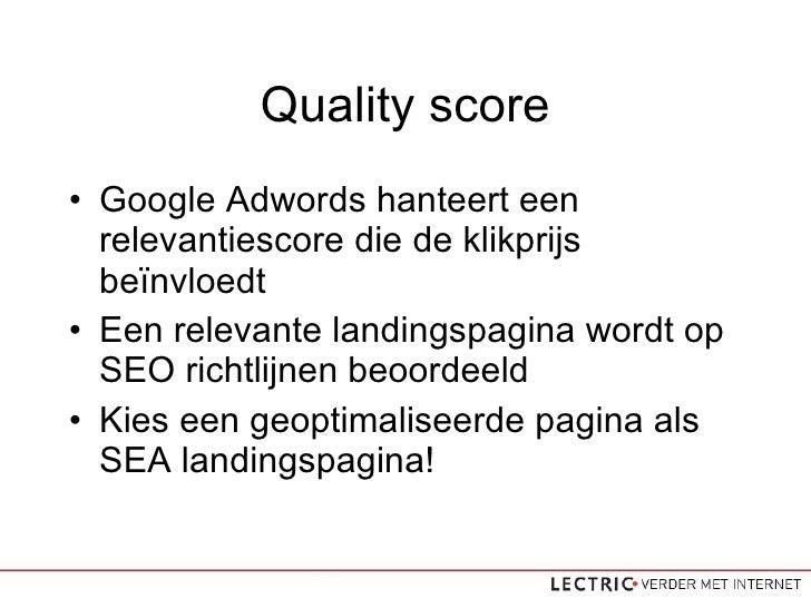 Quality score <ul><li>Google Adwords hanteert een relevantiescore die de klikprijs beïnvloedt </li></ul><ul><li>Een releva...