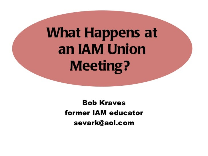 Bob Kraves former IAM educator [email_address] What Happens at an IAM Union Meeting?
