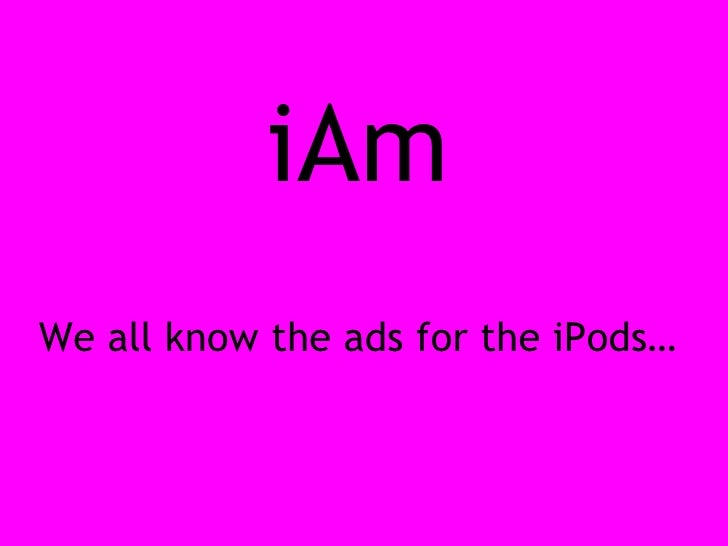 iAm We all know the ads for the iPods…