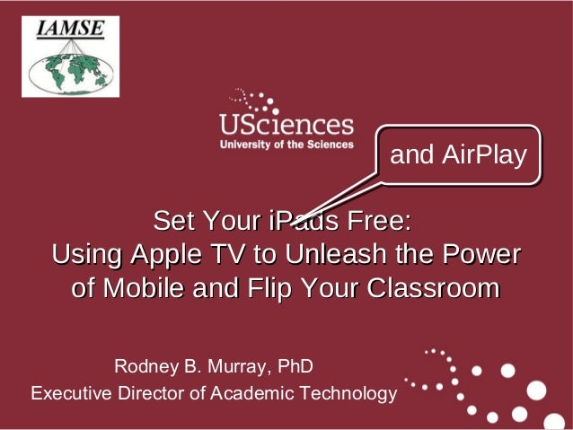 1Rodney B. Murray, PhDExecutive Director of Academic TechnologySet Your iPads Free:Set Your iPads Free:Using Apple TV to U...