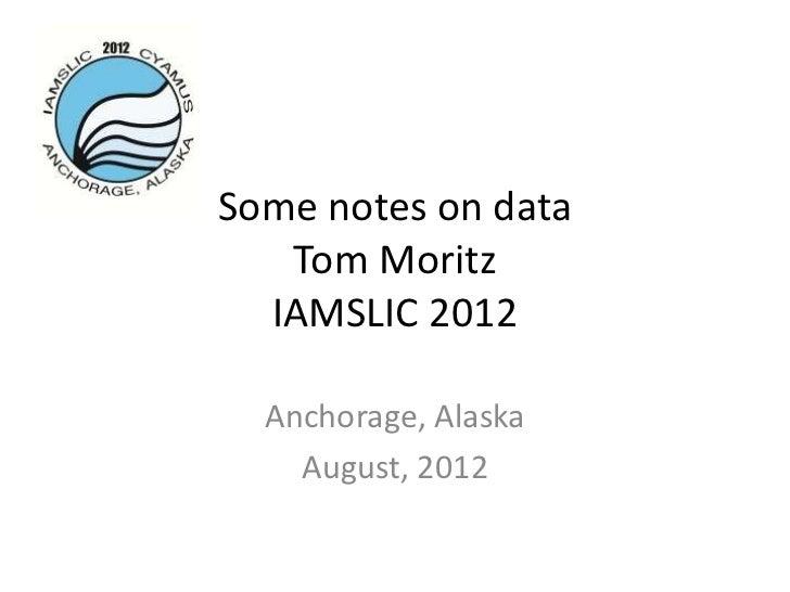 Some notes on data   Tom Moritz  IAMSLIC 2012  Anchorage, Alaska    August, 2012