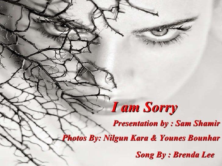 I am Sorry Presentation by : Sam Shamir Photos By: Nilgun Kara & Younes Bounhar Song By : Brenda Lee