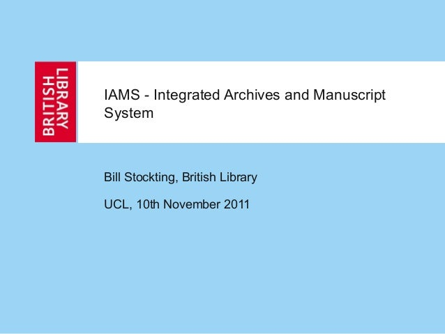 IAMS - Integrated Archives and Manuscript System Bill Stockting, British Library UCL, 10th November 2011