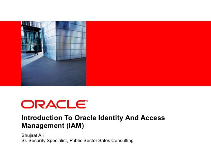 Introduction To Oracle Identity And Access Management (IAM) Shujaat Ali Sr. Security Specialist, Public Sector Sales Consu...
