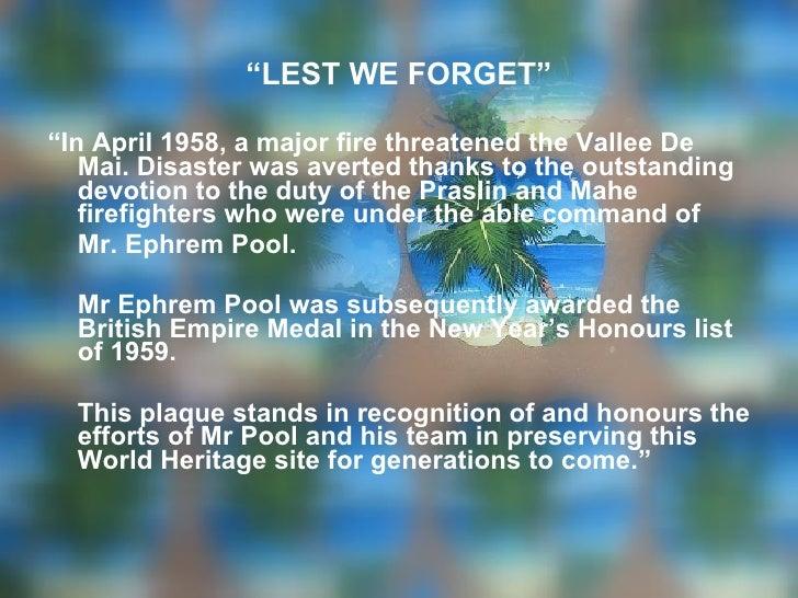 "<ul><li>"" LEST WE FORGET"" </li></ul><ul><li>"" In April 1958, a major fire threatened the Vallee De Mai. Disaster was avert..."