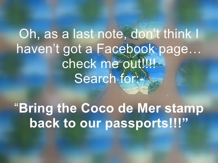 """Oh, as a last note, don't think I haven't got a Facebook page… check me out!!!! Search for:- """" Bring the Coco de Mer stamp..."""