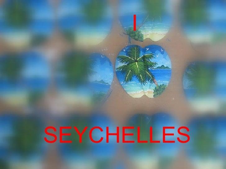 <ul><li>I   </li></ul><ul><li>SEYCHELLES </li></ul>
