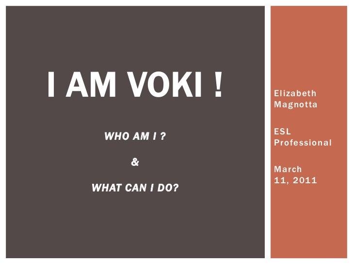 I am VOKI !who am I ?&what can I do?<br />Elizabeth Magnotta<br />ESL Professional<br />March 11, 2011<br />