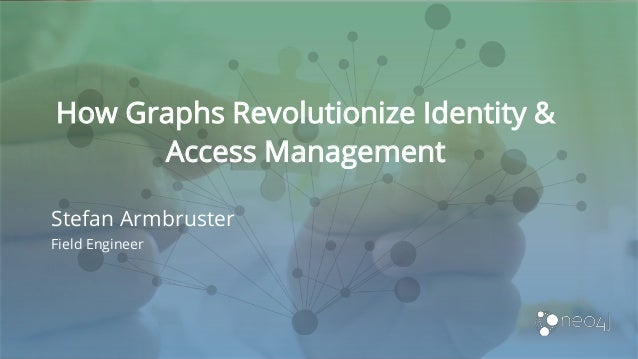 How Graphs Revolutionize Identity & Access Management Stefan Armbruster Field Engineer
