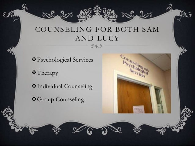 COUNSELING FOR BOTH SAM AND LUCY Psychological Services Therapy Individual Counseling Group Counseling