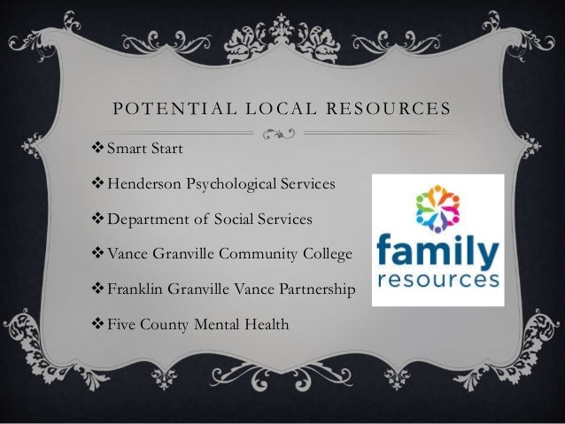 POTENTIAL LOCAL RESOURCES Smart Start Henderson Psychological Services Department of Social Services Vance Granville C...