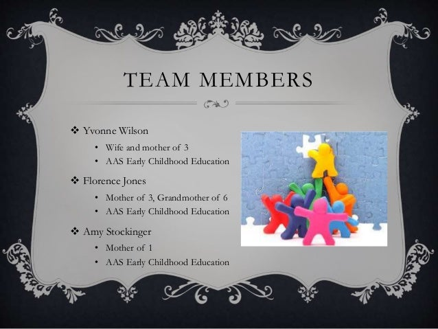 TEAM MEMBERS  Yvonne Wilson • Wife and mother of 3 • AAS Early Childhood Education  Florence Jones • Mother of 3, Grandm...