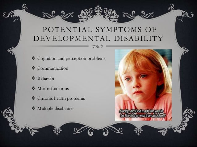POTENTIAL SYMPTOMS OF DEVELOPMENTAL DISABILITY  Cognition and perception problems  Communication  Behavior  Motor func...