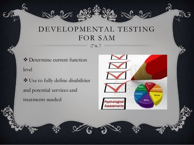 DEVELOPMENTAL TESTING FOR SAM  Determine current function level  Use to fully define disabilities and potential services...