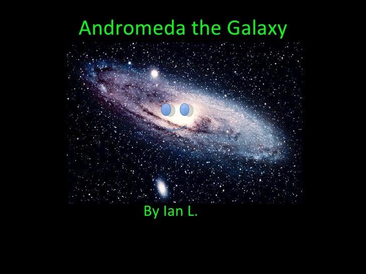 Andromeda the Galaxy <ul><li> By: Ian Lederman   </li></ul><ul><li>By Ian L. </li></ul>