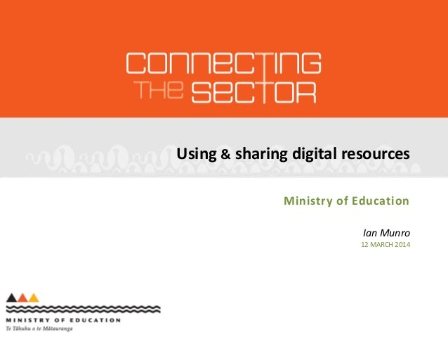 Using & sharing digital resources Ministry of Education Ian Munro 12 MARCH 2014
