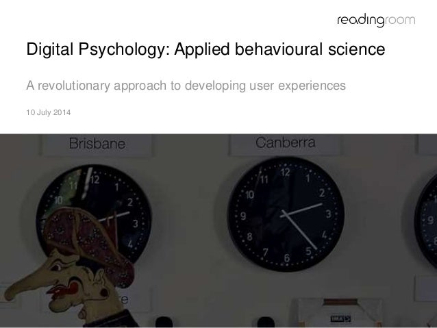 Digital Psychology: Applied behavioural science A revolutionary approach to developing user experiences 10 July 2014