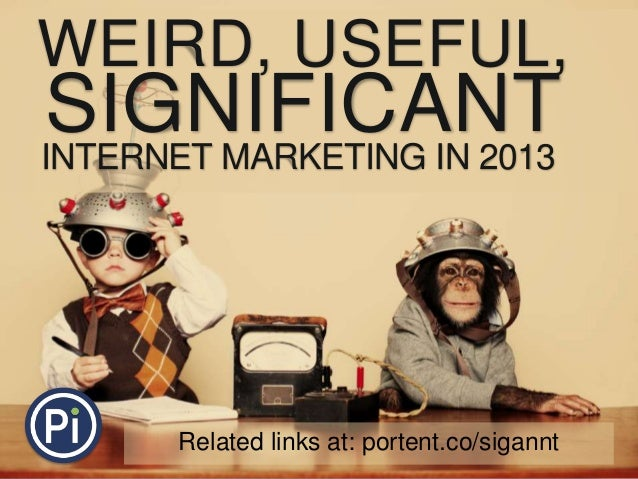 WEIRD, USEFUL, SIGNIFICANTINTERNET MARKETING IN 2013 Related links at: portent.co/sigannt