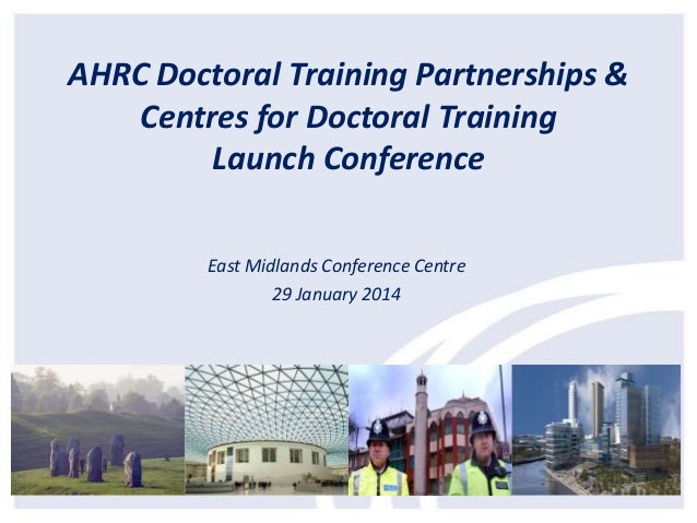 AHRC Doctoral Training Partnerships & Centres for Doctoral Training Launch Conference East Midlands Conference Centre 29 J...