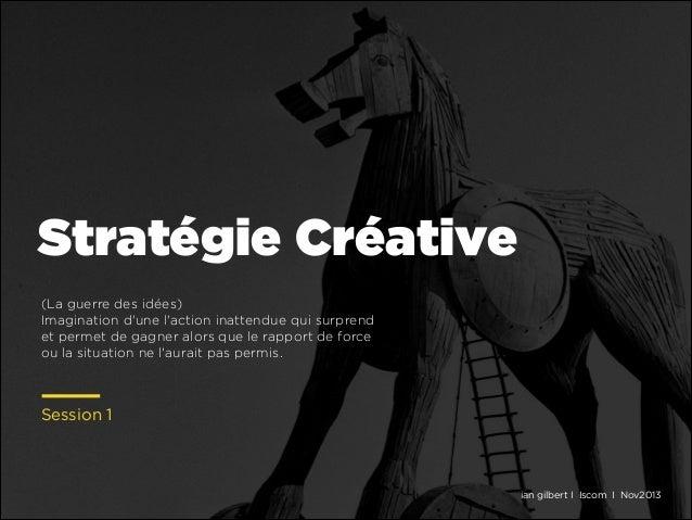 Stratégie Créative (La guerre des idées) Imagination d'une l'action inattendue qui surprend et permet de gagner alors que ...