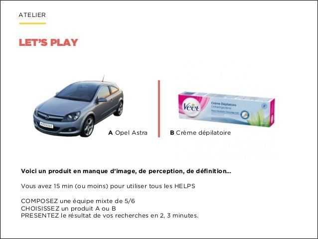 ATELIER  LET'S PLAY  A Opel Astra  B Crème dépilatoire  Voici un produit en manque d'image, de perception, de définition…  ...