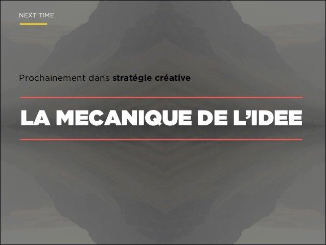 NEXT TIME  Prochainement dans stratégie créative  LA MECANIQUE DE L'IDEE