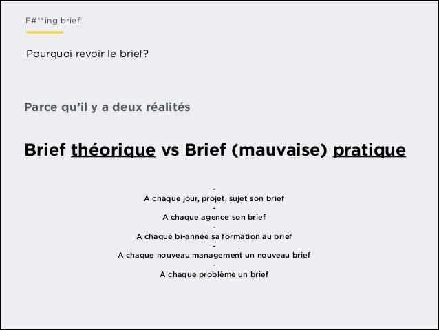 F#**ing brief!  Pourquoi revoir le brief?  Parce qu'il y a deux réalités  Brief théorique vs Brief (mauvaise) pratique A c...