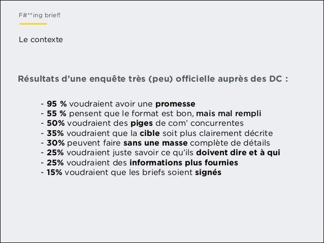 F#**ing brief!  Le contexte  Résultats d'une enquête très (peu) officielle auprès des DC : - 95 % voudraient avoir une prome...