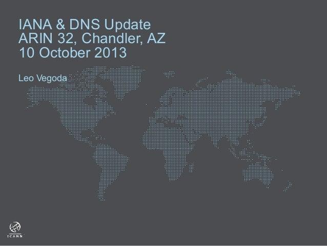IANA & DNS Update ARIN 32, Chandler, AZ 10 October 2013 Leo Vegoda