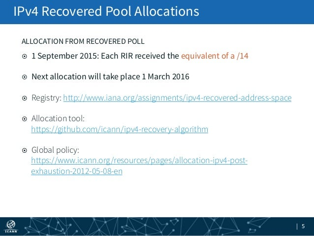 | 5 IPv4 Recovered Pool Allocations ¤ 1 September 2015: Each RIR received the equivalent of a /14 ¤ Next allocation wi...