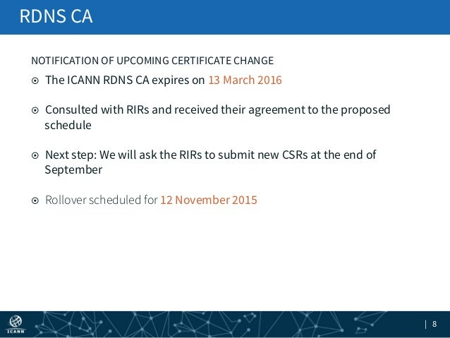 | 8 ¤ The ICANN RDNS CA expires on 13 March 2016 ¤ Consulted with RIRs and received their agreement to the proposed sc...
