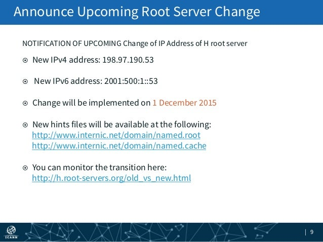 | 9 Announce Upcoming Root Server Change NOTIFICATION OF UPCOMING Change of IP Address of H root server ¤ New IPv4 addre...