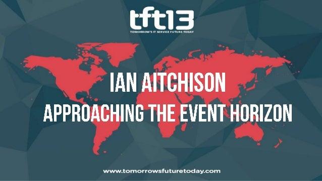 Ian Aitchison ITSM Product Director, LANDesk Software @IanAitchison Approaching the Event Horizon