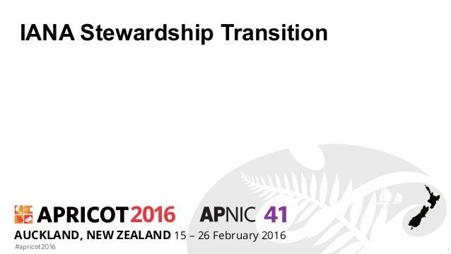 2016 #apricot2016 AUCKLAND, NEW ZEALAND 15 – 26 February 2016 IANA Stewardship Transition 1