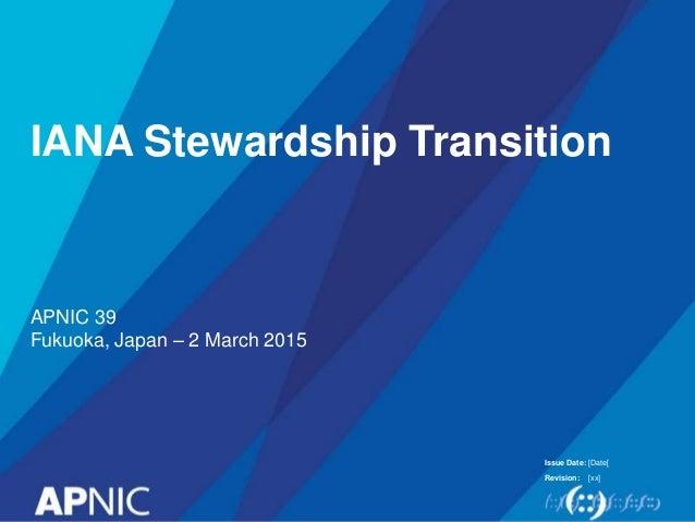 Issue Date: Revision: IANA Stewardship Transition APNIC 39 Fukuoka, Japan – 2 March 2015 [Date[ [xx]