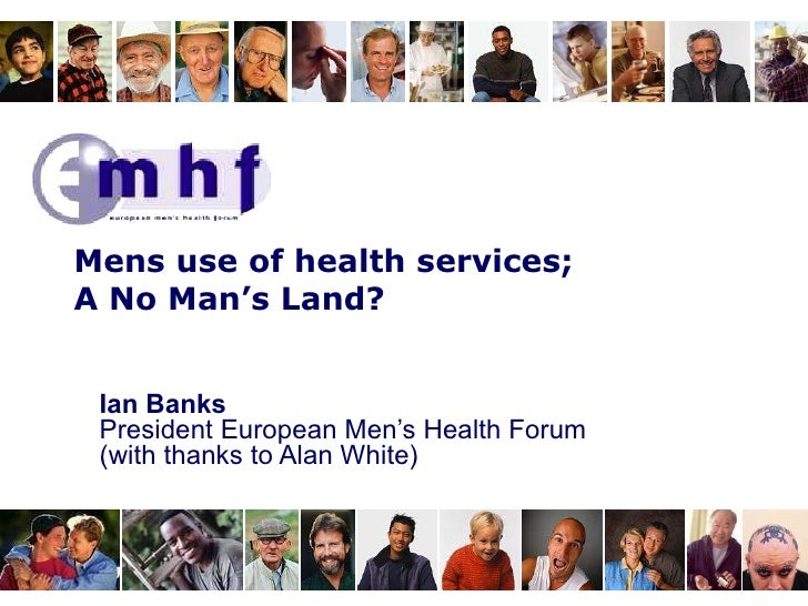 Ian Banks President European Men's Health Forum (with thanks to Alan White) Mens use of health services; A No Man's Land?
