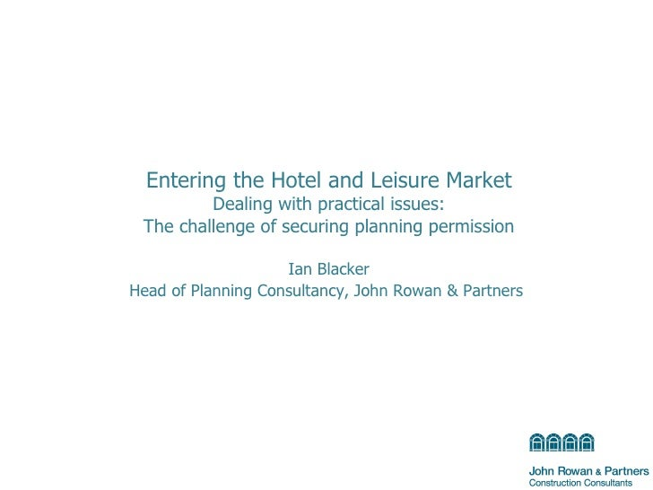 Entering the Hotel and Leisure Market Dealing with practical issues: The challenge of securing planning permission Ian Bla...