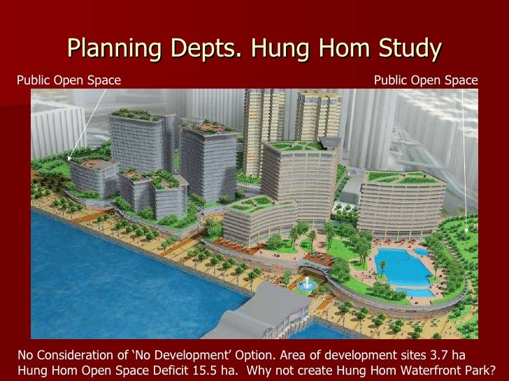Planning Depts. Hung Hom Study Public Open Space No Consideration of 'No Development' Option. Area of development sites 3....