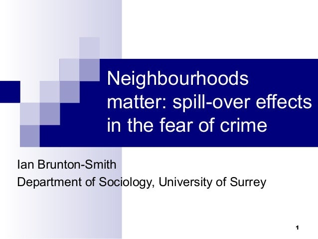1 Neighbourhoods matter: spill-over effects in the fear of crime Ian Brunton-Smith Department of Sociology, University of ...