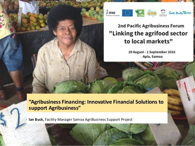 """""""Agribusiness Financing: Innovative Financial Solutions to support Agribusiness"""" Ian Buck, Facility Manager Samoa AgriBusi..."""
