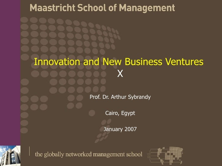 Innovation and New Business Ventures   X Prof. Dr. Arthur Sybrandy Cairo, Egypt January 2007