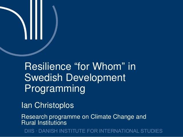 "Resilience ""for Whom"" inSwedish DevelopmentProgrammingIan ChristoplosResearch programme on Climate Change andRural Institu..."