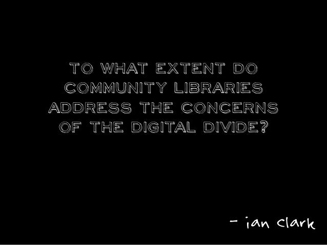 To what extent do community libraries address the concerns of the digital divide? - ian clark