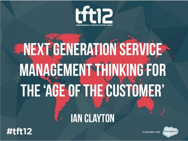 Next generation servicemanagement thinking forthe 'age of the customer'        Ian clayton