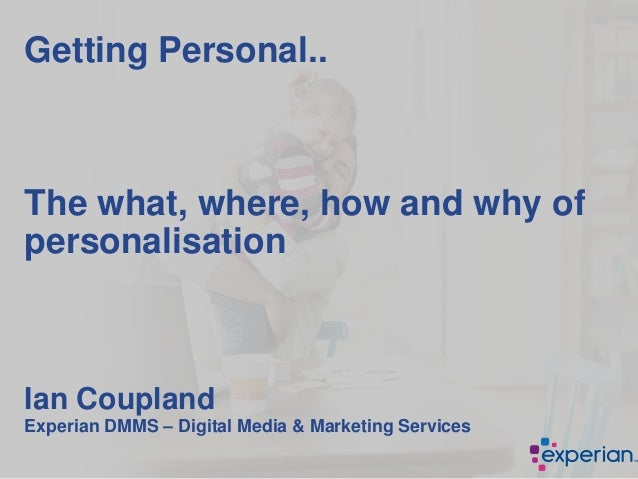 Getting Personal.. The what, where, how and why of personalisation Ian Coupland Experian DMMS – Digital Media & Marketing ...